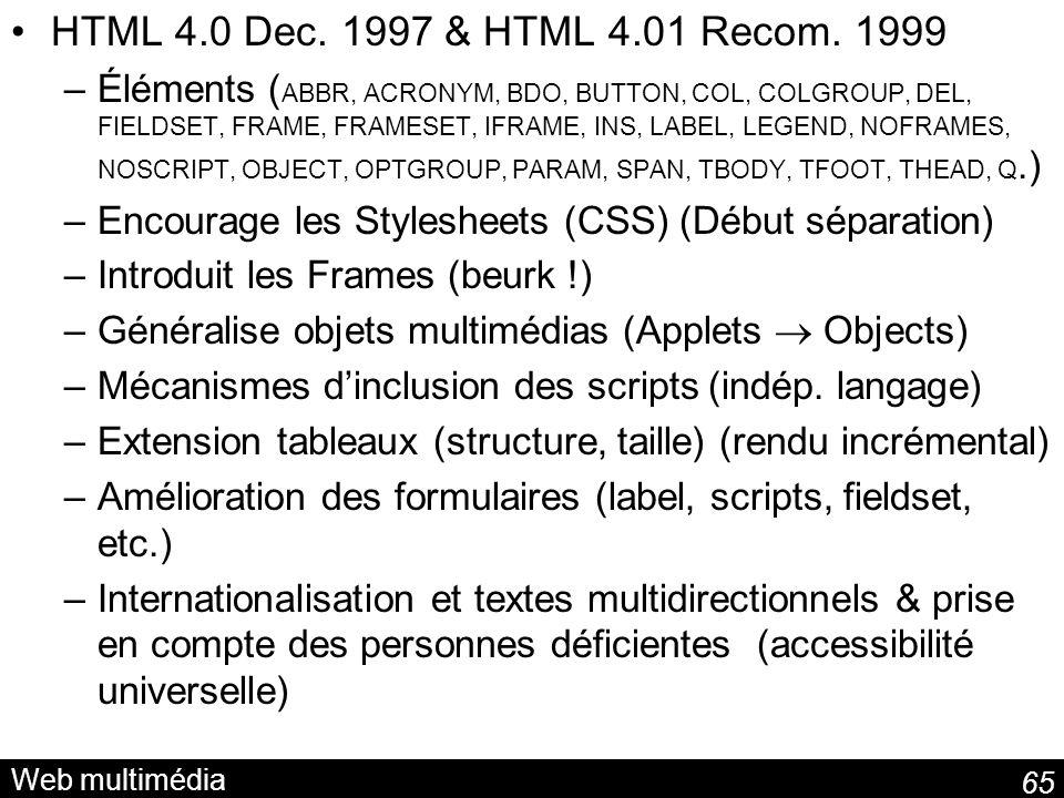65 Web multimédia HTML 4.0 Dec. 1997 & HTML 4.01 Recom. 1999 –Éléments ( ABBR, ACRONYM, BDO, BUTTON, COL, COLGROUP, DEL, FIELDSET, FRAME, FRAMESET, IF