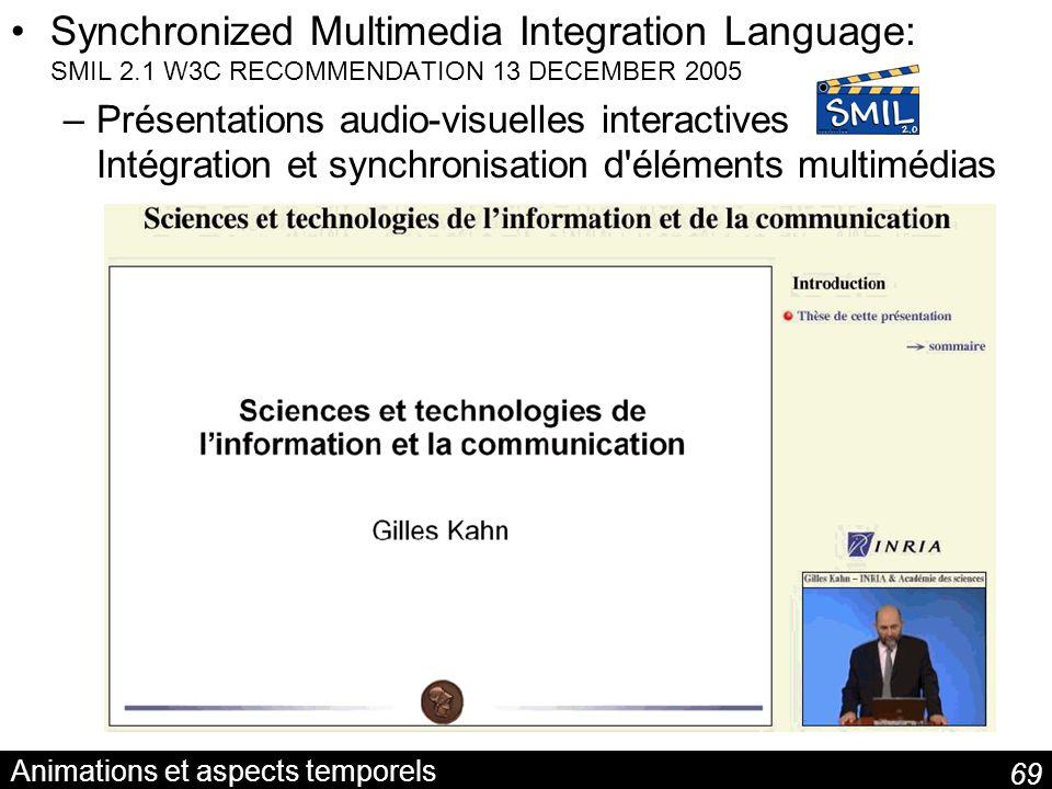 69 Animations et aspects temporels Synchronized Multimedia Integration Language: SMIL 2.1 W3C RECOMMENDATION 13 DECEMBER 2005 –Présentations audio-visuelles interactives Intégration et synchronisation d éléments multimédias