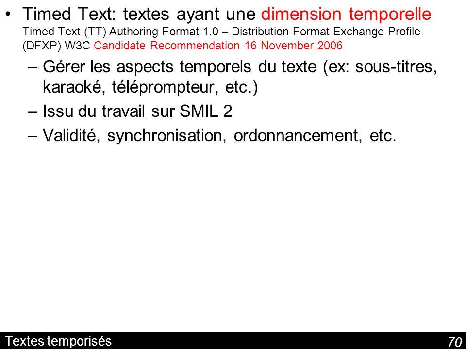 70 Textes temporisés Timed Text: textes ayant une dimension temporelle Timed Text (TT) Authoring Format 1.0 – Distribution Format Exchange Profile (DF