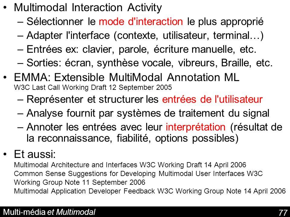 77 Multi-média et Multimodal Multimodal Interaction Activity –Sélectionner le mode d interaction le plus approprié –Adapter l interface (contexte, utilisateur, terminal…) –Entrées ex: clavier, parole, écriture manuelle, etc.