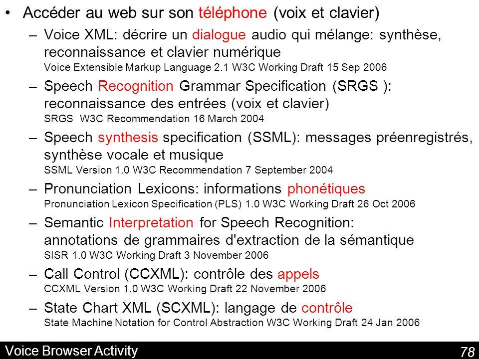 78 Voice Browser Activity Accéder au web sur son téléphone (voix et clavier) –Voice XML: décrire un dialogue audio qui mélange: synthèse, reconnaissance et clavier numérique Voice Extensible Markup Language 2.1 W3C Working Draft 15 Sep 2006 –Speech Recognition Grammar Specification (SRGS ): reconnaissance des entrées (voix et clavier) SRGS W3C Recommendation 16 March 2004 –Speech synthesis specification (SSML): messages préenregistrés, synthèse vocale et musique SSML Version 1.0 W3C Recommendation 7 September 2004 –Pronunciation Lexicons: informations phonétiques Pronunciation Lexicon Specification (PLS) 1.0 W3C Working Draft 26 Oct 2006 –Semantic Interpretation for Speech Recognition: annotations de grammaires d extraction de la sémantique SISR 1.0 W3C Working Draft 3 November 2006 –Call Control (CCXML): contrôle des appels CCXML Version 1.0 W3C Working Draft 22 November 2006 –State Chart XML (SCXML): langage de contrôle State Machine Notation for Control Abstraction W3C Working Draft 24 Jan 2006
