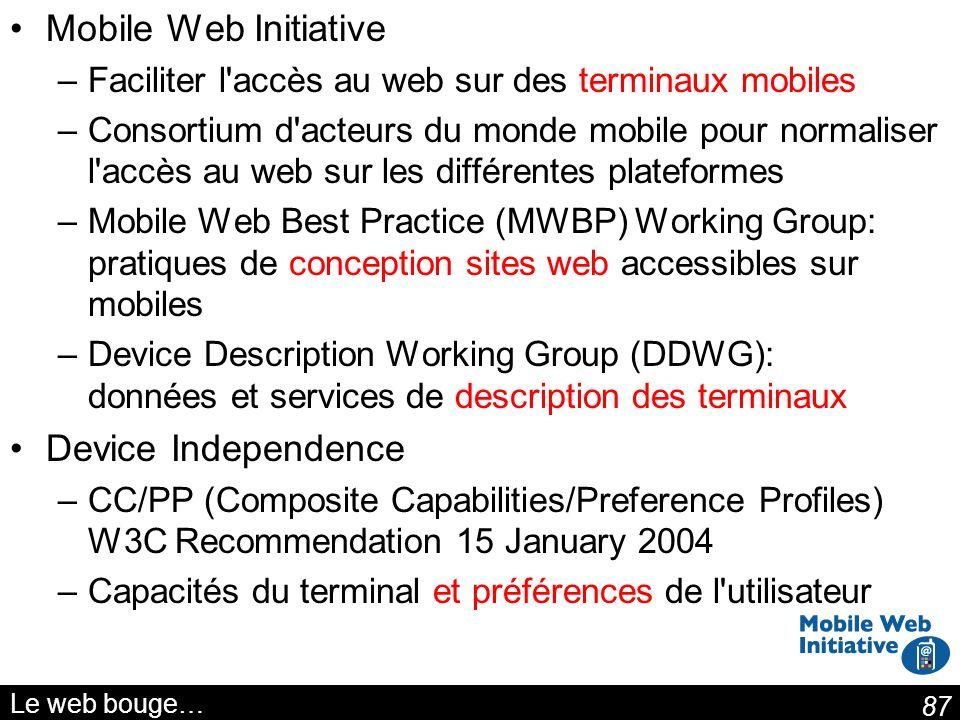 87 Le web bouge… Mobile Web Initiative –Faciliter l'accès au web sur des terminaux mobiles –Consortium d'acteurs du monde mobile pour normaliser l'acc