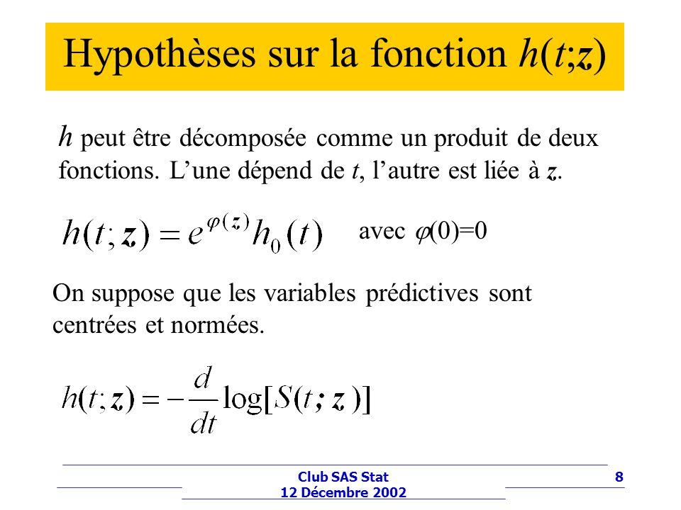 8Club SAS Stat 12 Décembre 2002 Hypothèses sur la fonction h(t;z) h peut être décomposée comme un produit de deux fonctions. Lune dépend de t, lautre