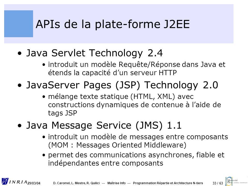 33 / 63 29/03/04 D. Caromel, L. Mestre, R. Quilici --- Maîtrise Info --- Programmation Répartie et Architecture N-tiers APIs de la plate-forme J2EE Ja