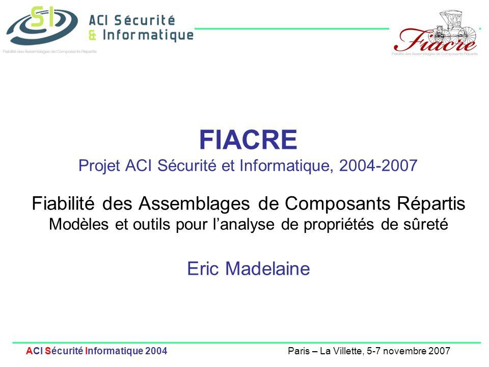 1 ACI Sécurité Informatique 2004Paris – La Villette, 5-7 novembre 2007 FIACRE Projet ACI Sécurité et Informatique, 2004-2007 Fiabilité des Assemblages de Composants Répartis Modèles et outils pour lanalyse de propriétés de sûreté Eric Madelaine