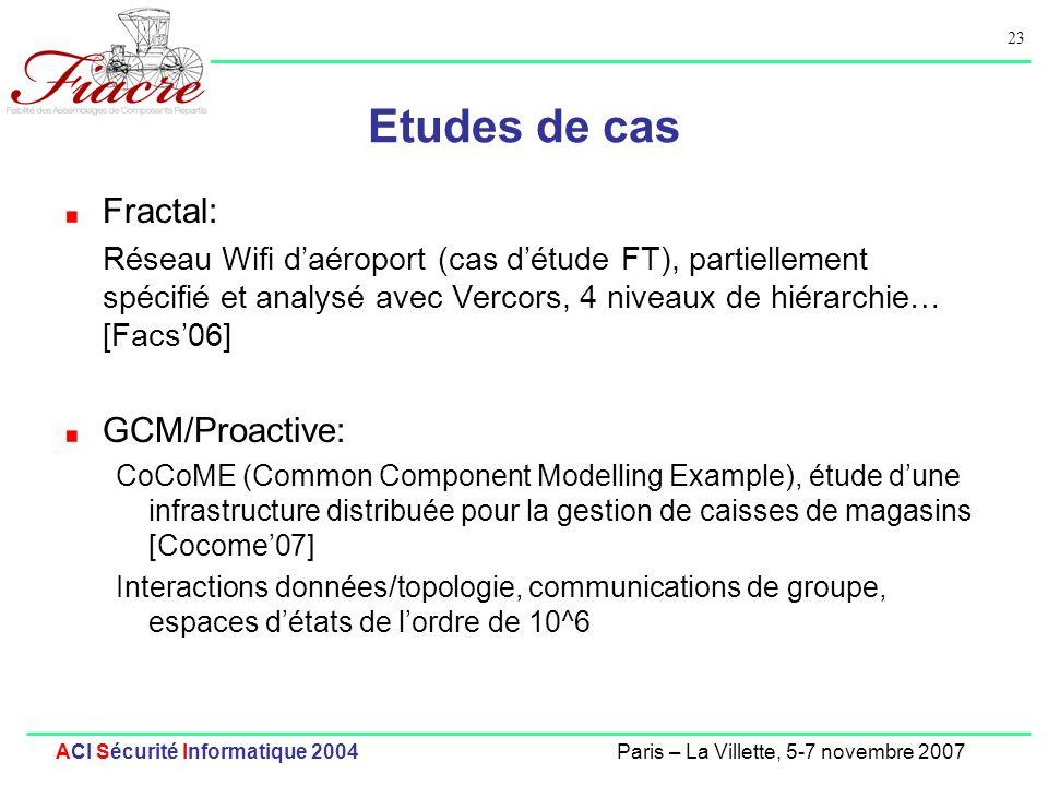 23 ACI Sécurité Informatique 2004Paris – La Villette, 5-7 novembre 2007 Etudes de cas Fractal: Réseau Wifi daéroport (cas détude FT), partiellement spécifié et analysé avec Vercors, 4 niveaux de hiérarchie… [Facs06] GCM/Proactive: CoCoME (Common Component Modelling Example), étude dune infrastructure distribuée pour la gestion de caisses de magasins [Cocome07] Interactions données/topologie, communications de groupe, espaces détats de lordre de 10^6
