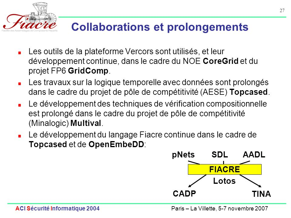 27 ACI Sécurité Informatique 2004Paris – La Villette, 5-7 novembre 2007 Collaborations et prolongements Les outils de la plateforme Vercors sont utilisés, et leur développement continue, dans le cadre du NOE CoreGrid et du projet FP6 GridComp.