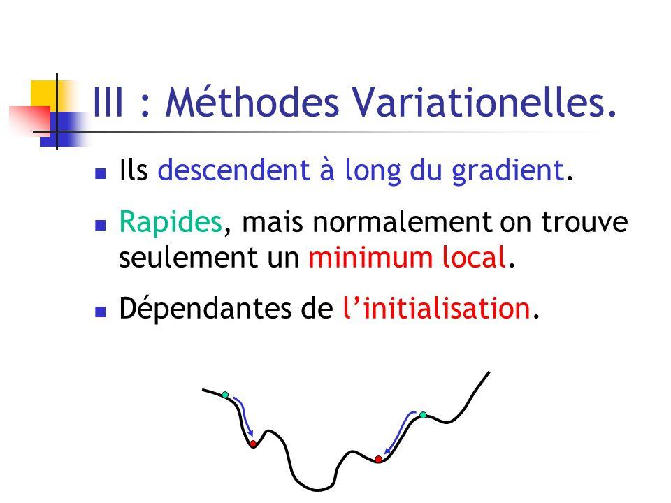 III : Méthodes Variationelles. Ils descendent à long du gradient. Rapides, mais normalement on trouve seulement un minimum local. Dépendantes de linit
