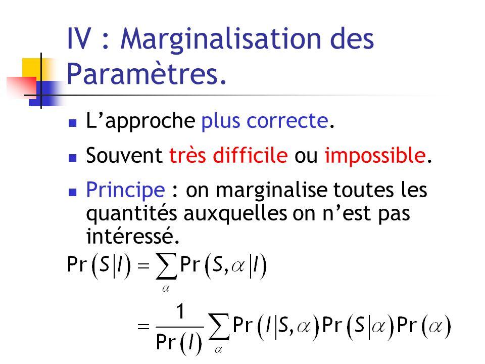 IV : Marginalisation des Paramètres. Lapproche plus correcte. Souvent très difficile ou impossible. Principe : on marginalise toutes les quantités aux