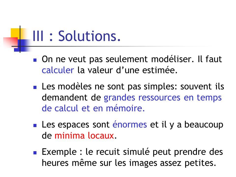 III : Solutions. On ne veut pas seulement modéliser. Il faut calculer la valeur dune estimée. Les modèles ne sont pas simples: souvent ils demandent d