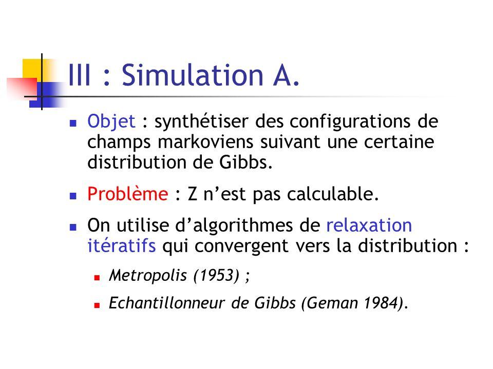 III : Simulation A. Objet : synthétiser des configurations de champs markoviens suivant une certaine distribution de Gibbs. Problème : Z nest pas calc