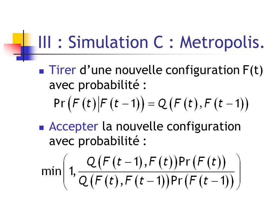 III : Simulation C : Metropolis. Tirer dune nouvelle configuration F(t) avec probabilité : Accepter la nouvelle configuration avec probabilité :