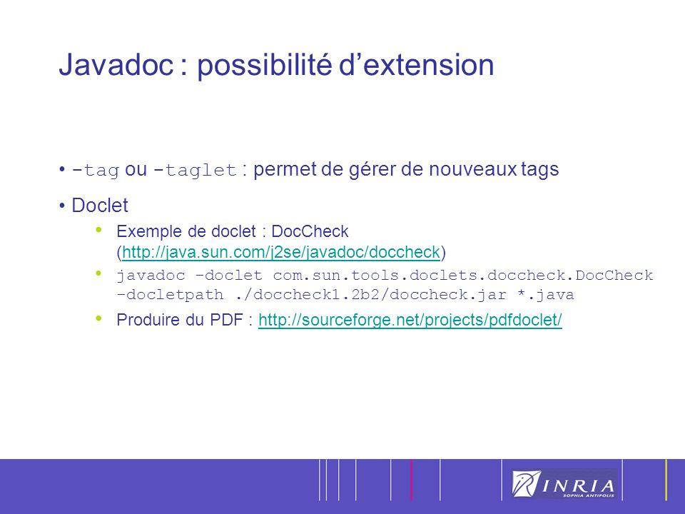 13 Javadoc : possibilité dextension -tag ou -taglet : permet de gérer de nouveaux tags Doclet Exemple de doclet : DocCheck (http://java.sun.com/j2se/javadoc/doccheck)http://java.sun.com/j2se/javadoc/doccheck javadoc -doclet com.sun.tools.doclets.doccheck.DocCheck -docletpath./doccheck1.2b2/doccheck.jar *.java Produire du PDF : http://sourceforge.net/projects/pdfdoclet/http://sourceforge.net/projects/pdfdoclet/