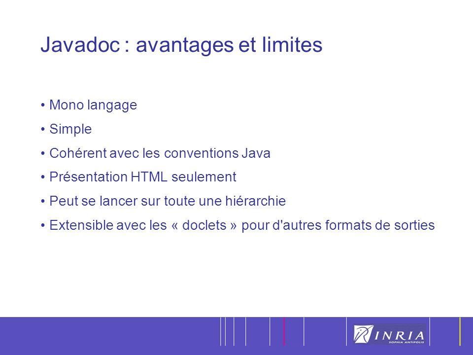14 Javadoc : avantages et limites Mono langage Simple Cohérent avec les conventions Java Présentation HTML seulement Peut se lancer sur toute une hiérarchie Extensible avec les « doclets » pour d autres formats de sorties