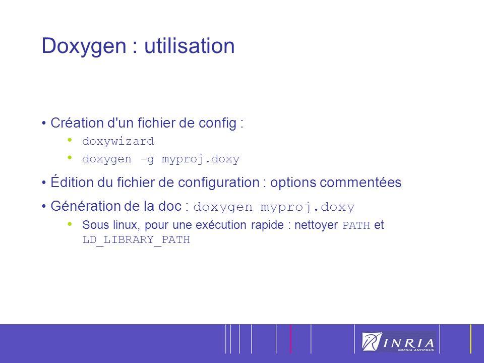 16 Doxygen : utilisation Création d un fichier de config : doxywizard doxygen -g myproj.doxy Édition du fichier de configuration : options commentées Génération de la doc : doxygen myproj.doxy Sous linux, pour une exécution rapide : nettoyer PATH et LD_LIBRARY_PATH