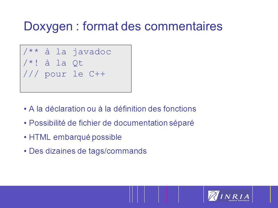 17 Doxygen : format des commentaires A la déclaration ou à la définition des fonctions Possibilité de fichier de documentation séparé HTML embarqué possible Des dizaines de tags/commands /** à la javadoc /*.
