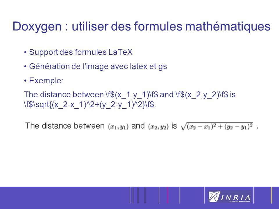 20 Doxygen : utiliser des formules mathématiques Support des formules LaTeX Génération de l image avec latex et gs Exemple: The distance between \f$(x_1,y_1)\f$ and \f$(x_2,y_2)\f$ is \f$\sqrt{(x_2-x_1)^2+(y_2-y_1)^2}\f$.