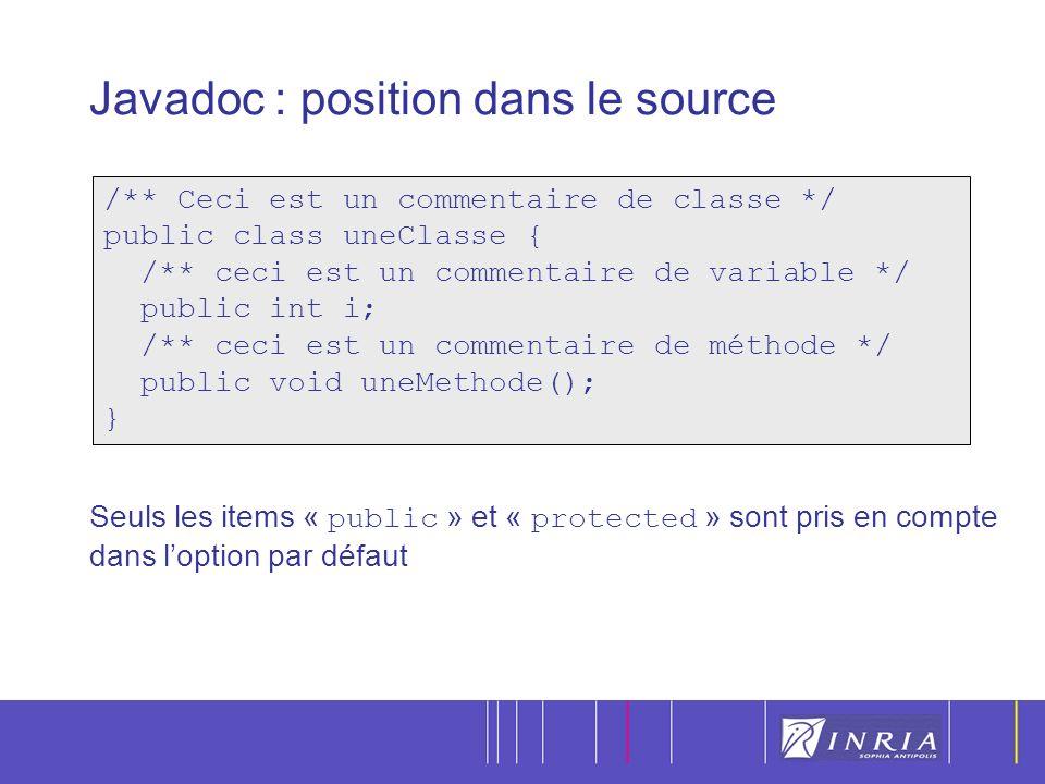 9 Javadoc : position dans le source Seuls les items « public » et « protected » sont pris en compte dans loption par défaut /** Ceci est un commentaire de classe */ public class uneClasse { /** ceci est un commentaire de variable */ public int i; /** ceci est un commentaire de méthode */ public void uneMethode(); }