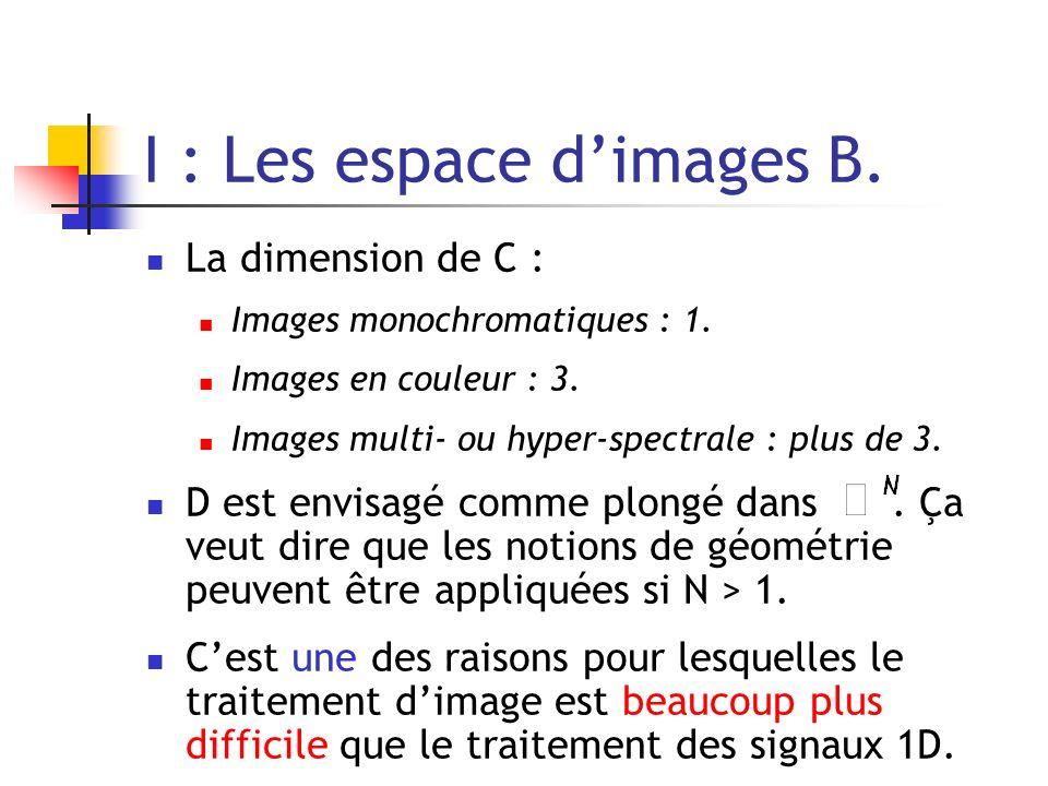 I : Les espace dimages B. La dimension de C : Images monochromatiques : 1. Images en couleur : 3. Images multi- ou hyper-spectrale : plus de 3. D est
