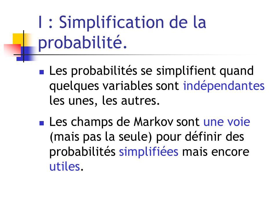 I : Simplification de la probabilité. Les probabilités se simplifient quand quelques variables sont indépendantes les unes, les autres. Les champs de