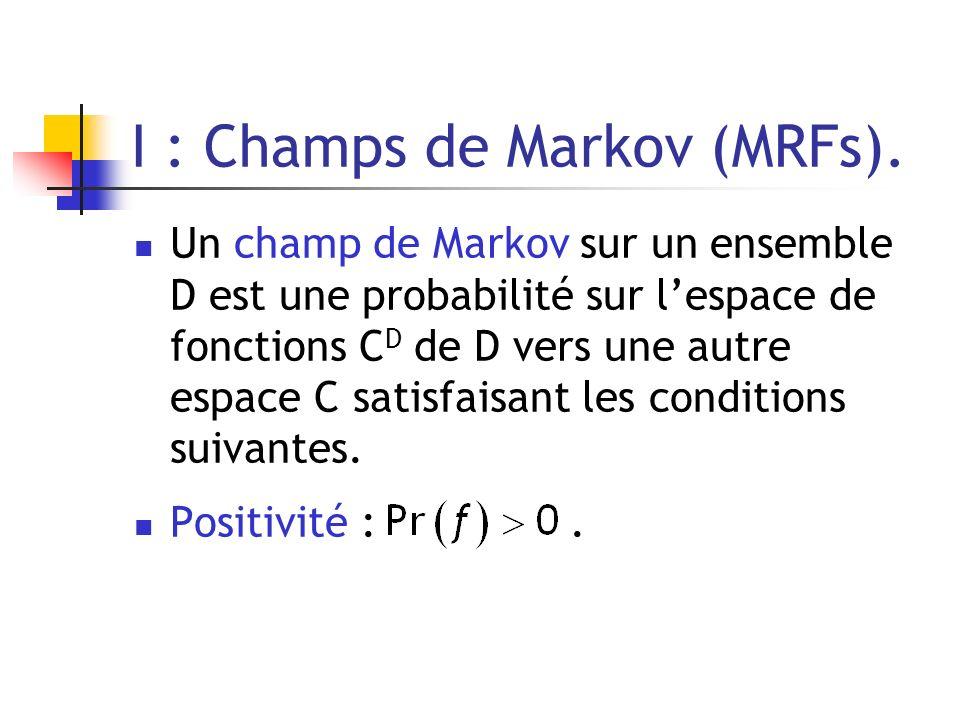 I : Champs de Markov (MRFs). Un champ de Markov sur un ensemble D est une probabilité sur lespace de fonctions C D de D vers une autre espace C satisf