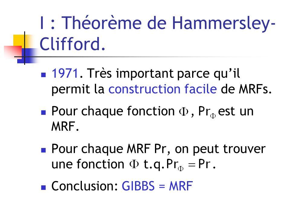 I : Théorème de Hammersley- Clifford. 1971. Très important parce quil permit la construction facile de MRFs. Pour chaque fonction, est un MRF. Pour ch
