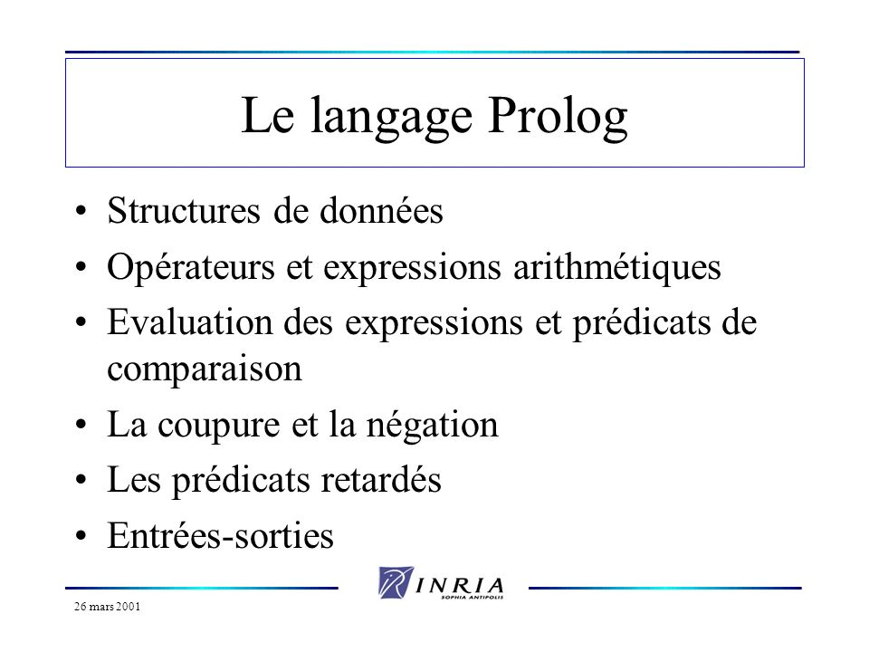 26 mars 2001 Le langage Prolog Structures de données Opérateurs et expressions arithmétiques Evaluation des expressions et prédicats de comparaison La