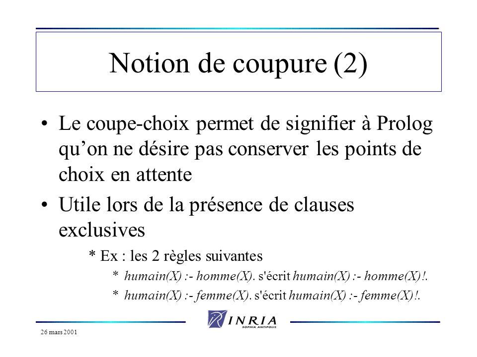 26 mars 2001 Notion de coupure (2) Le coupe-choix permet de signifier à Prolog quon ne désire pas conserver les points de choix en attente Utile lors