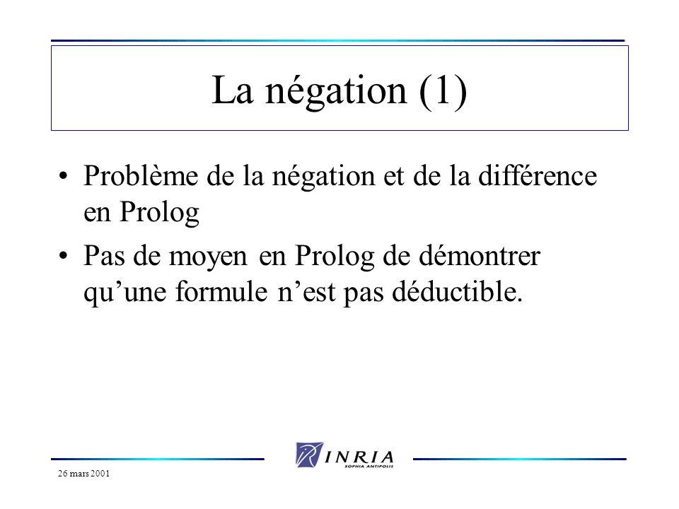 26 mars 2001 La négation (1) Problème de la négation et de la différence en Prolog Pas de moyen en Prolog de démontrer quune formule nest pas déductib