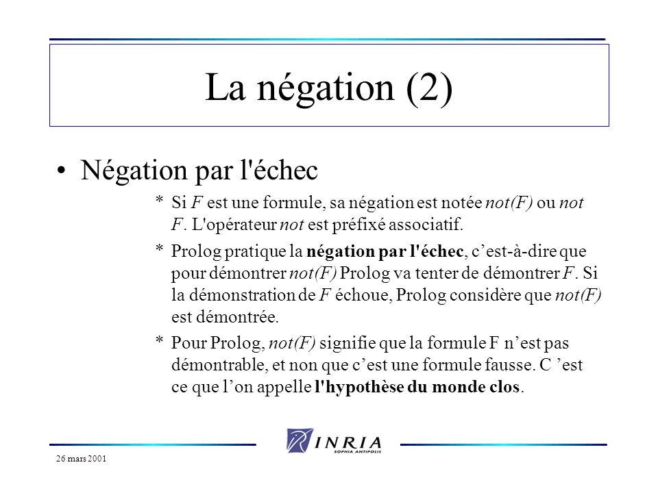 26 mars 2001 La négation (2) Négation par l'échec *Si F est une formule, sa négation est notée not(F) ou not F. L'opérateur not est préfixé associatif