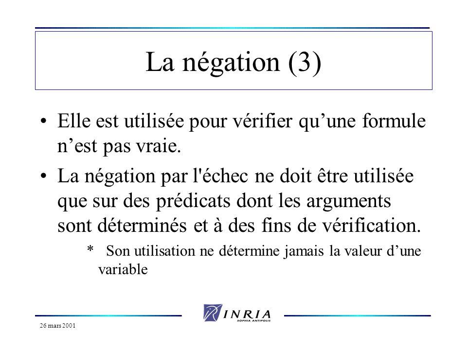 26 mars 2001 La négation (3) Elle est utilisée pour vérifier quune formule nest pas vraie. La négation par l'échec ne doit être utilisée que sur des p