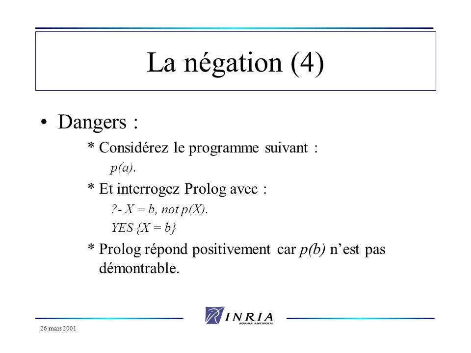 26 mars 2001 La négation (4) Dangers : *Considérez le programme suivant : p(a). *Et interrogez Prolog avec : ?- X = b, not p(X). YES {X = b} *Prolog r