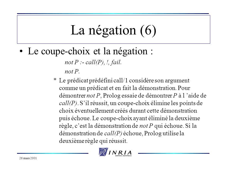 26 mars 2001 La négation (6) Le coupe-choix et la négation : not P :- call(P), !, fail. not P. *Le prédicat prédéfini call/1 considère son argument co