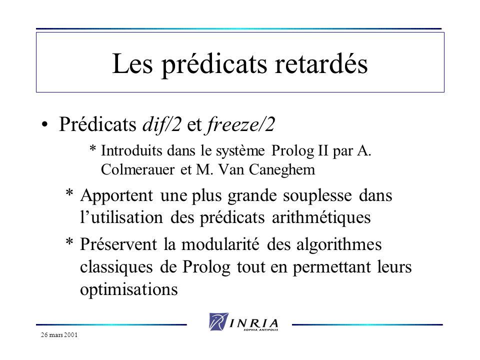 26 mars 2001 Les prédicats retardés Prédicats dif/2 et freeze/2 *Introduits dans le système Prolog II par A. Colmerauer et M. Van Caneghem *Apportent
