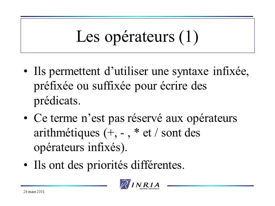 26 mars 2001 Les opérateurs (1) Ils permettent dutiliser une syntaxe infixée, préfixée ou suffixée pour écrire des prédicats. Ce terme nest pas réserv