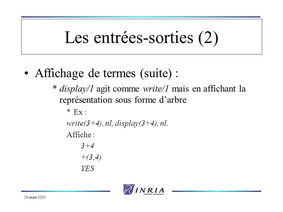 26 mars 2001 Les entrées-sorties (2) Affichage de termes (suite) : *display/1 agit comme write/1 mais en affichant la représentation sous forme darbre