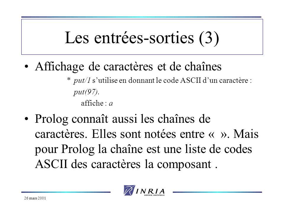 26 mars 2001 Les entrées-sorties (3) Affichage de caractères et de chaînes *put/1 sutilise en donnant le code ASCII dun caractère : put(97). affiche :
