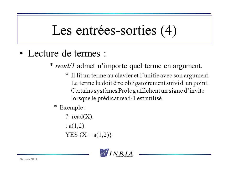 26 mars 2001 Les entrées-sorties (4) Lecture de termes : *read/1 admet nimporte quel terme en argument. *Il lit un terme au clavier et lunifie avec so