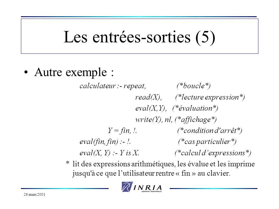 26 mars 2001 Les entrées-sorties (5) Autre exemple : calculateur :- repeat, (*boucle*) read(X), (*lecture expression*) eval(X,Y), (*évaluation*) write