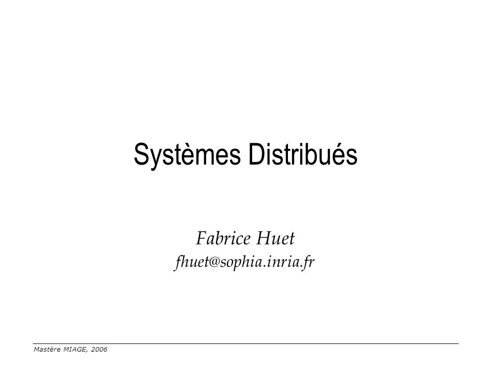 Mastère MIAGE, 2006 Systèmes Distribués Fabrice Huet fhuet@sophia.inria.fr