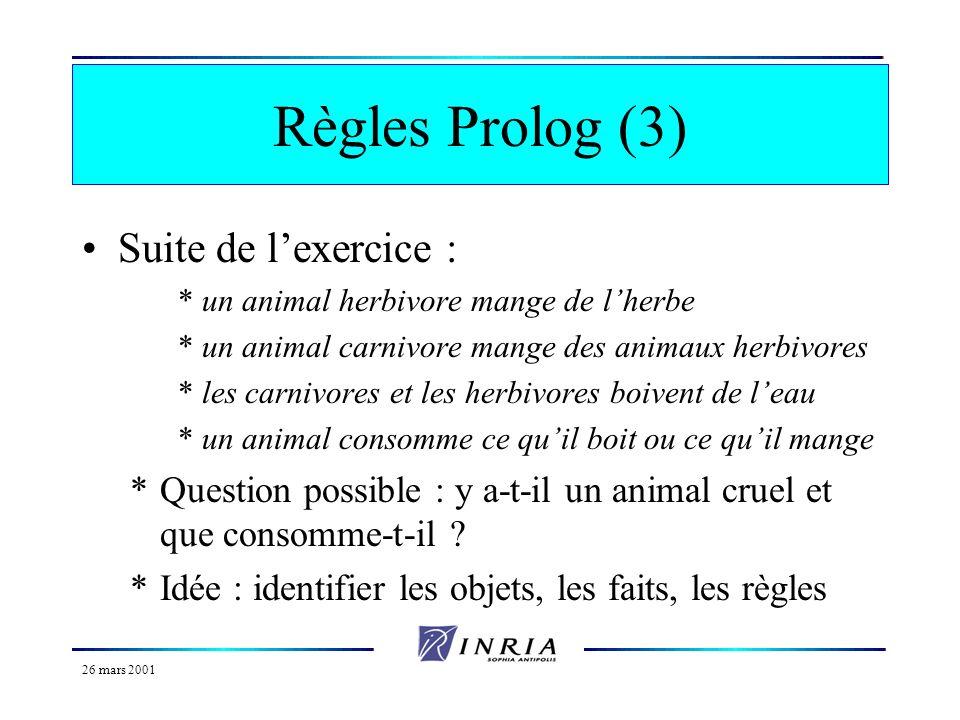 26 mars 2001 Règles Prolog (2) Il peut y avoir plusieurs conditions derrière le « :- », séparées par des virgules *Exemple : un animal qui vole est un