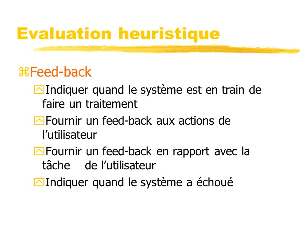 Evaluation heuristique zFeed-back yIndiquer quand le système est en train de faire un traitement yFournir un feed-back aux actions de lutilisateur yFournir un feed-back en rapport avec la tâche de lutilisateur yIndiquer quand le système a échoué