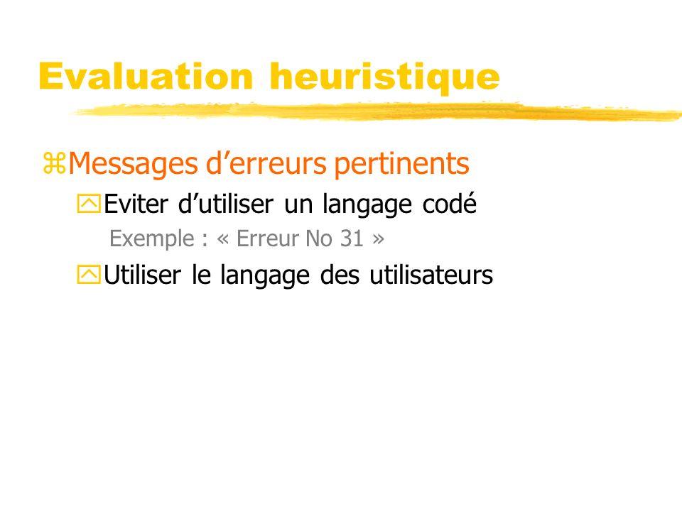 Evaluation heuristique zMessages derreurs pertinents yEviter dutiliser un langage codé Exemple : « Erreur No 31 » yUtiliser le langage des utilisateur