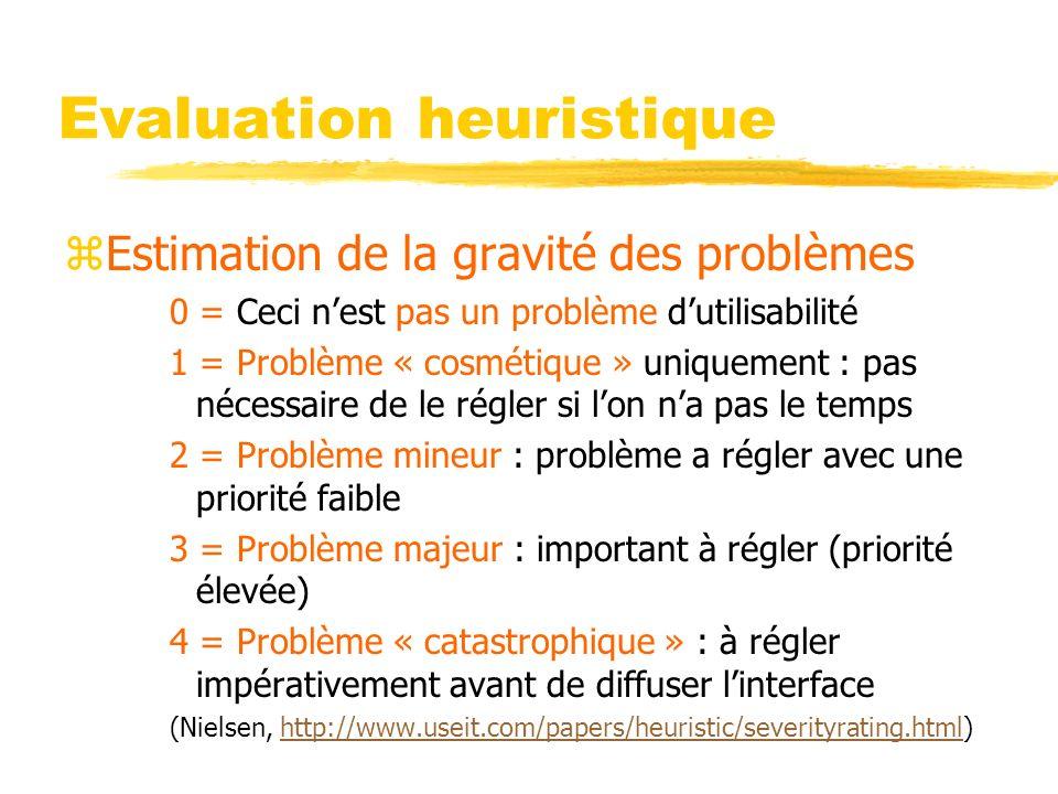 Evaluation heuristique zEstimation de la gravité des problèmes 0 = Ceci nest pas un problème dutilisabilité 1 = Problème « cosmétique » uniquement : pas nécessaire de le régler si lon na pas le temps 2 = Problème mineur : problème a régler avec une priorité faible 3 = Problème majeur : important à régler (priorité élevée) 4 = Problème « catastrophique » : à régler impérativement avant de diffuser linterface (Nielsen, http://www.useit.com/papers/heuristic/severityrating.html)http://www.useit.com/papers/heuristic/severityrating.html