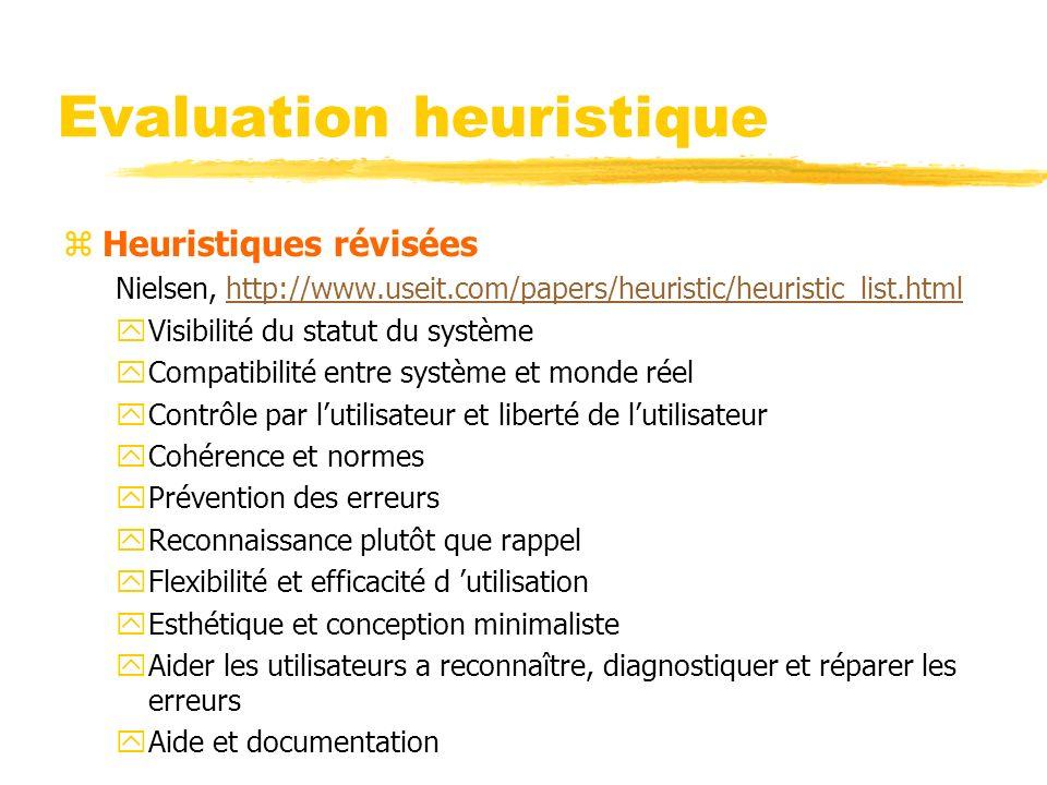 Evaluation heuristique zHeuristiques révisées Nielsen, http://www.useit.com/papers/heuristic/heuristic_list.htmlhttp://www.useit.com/papers/heuristic/heuristic_list.html yVisibilité du statut du système yCompatibilité entre système et monde réel yContrôle par lutilisateur et liberté de lutilisateur yCohérence et normes yPrévention des erreurs yReconnaissance plutôt que rappel yFlexibilité et efficacité d utilisation yEsthétique et conception minimaliste yAider les utilisateurs a reconnaître, diagnostiquer et réparer les erreurs yAide et documentation