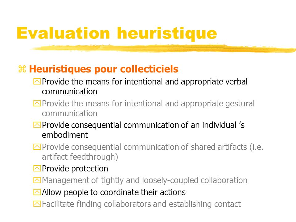 Evaluation heuristique zHeuristiques pour collecticiels yProvide the means for intentional and appropriate verbal communication yProvide the means for intentional and appropriate gestural communication yProvide consequential communication of an individual s embodiment yProvide consequential communication of shared artifacts (i.e.