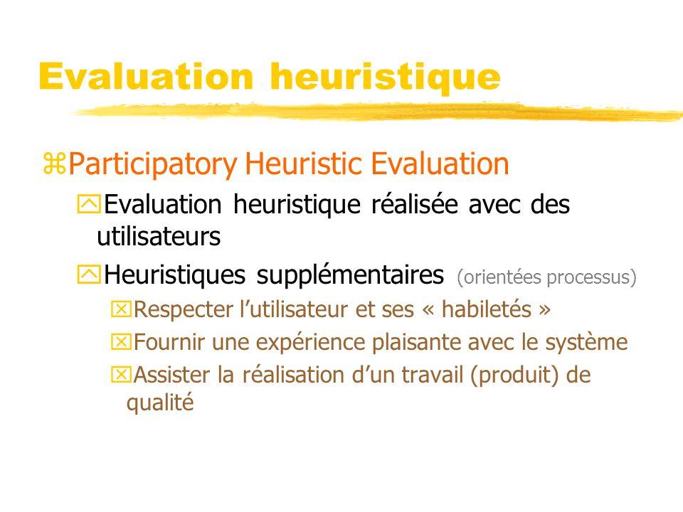 Evaluation heuristique zParticipatory Heuristic Evaluation yEvaluation heuristique réalisée avec des utilisateurs yHeuristiques supplémentaires (orientées processus) xRespecter lutilisateur et ses « habiletés » xFournir une expérience plaisante avec le système xAssister la réalisation dun travail (produit) de qualité