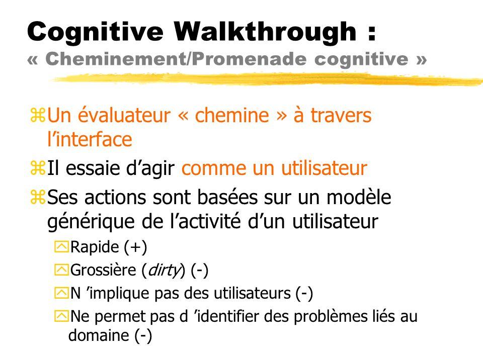 Cognitive Walkthrough : « Cheminement/Promenade cognitive » zUn évaluateur « chemine » à travers linterface zIl essaie dagir comme un utilisateur zSes actions sont basées sur un modèle générique de lactivité dun utilisateur yRapide (+) yGrossière (dirty) (-) yN implique pas des utilisateurs (-) yNe permet pas d identifier des problèmes liés au domaine (-)