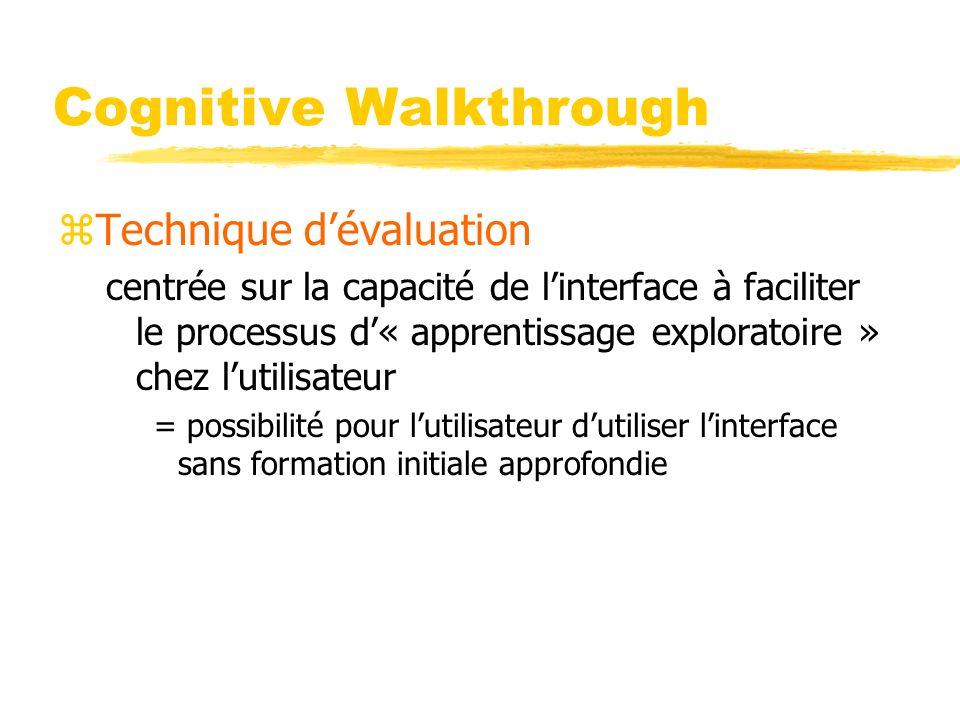 Cognitive Walkthrough zTechnique dévaluation centrée sur la capacité de linterface à faciliter le processus d« apprentissage exploratoire » chez lutilisateur = possibilité pour lutilisateur dutiliser linterface sans formation initiale approfondie