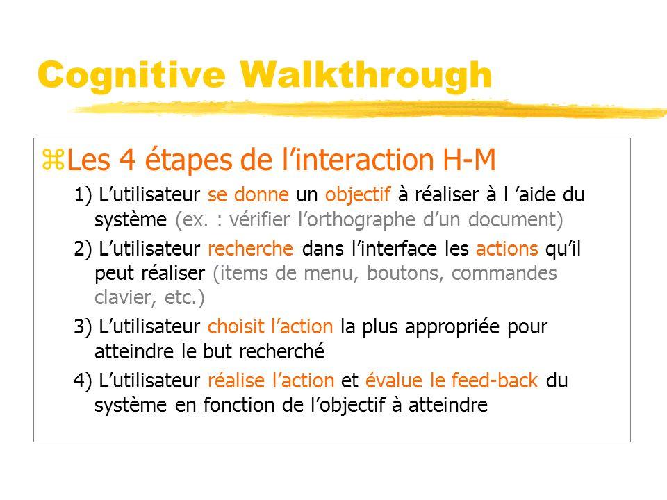 Cognitive Walkthrough zLes 4 étapes de linteraction H-M 1) Lutilisateur se donne un objectif à réaliser à l aide du système (ex.